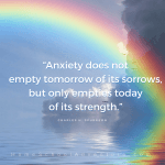 """Anxiety does not empty tomorrow of its sorrows, but only empties today of its strength.""― Charles H. Spurgeon"