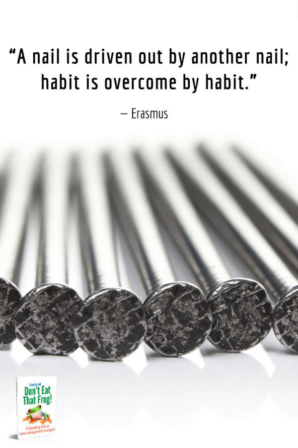 Habits overcome habits.